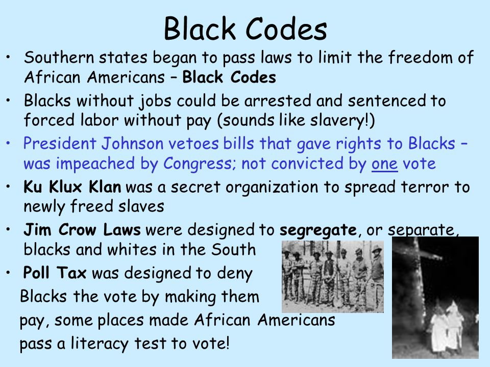 Black Codes Southern states began to pass laws to limit the freedom of African Americans – Black Codes.