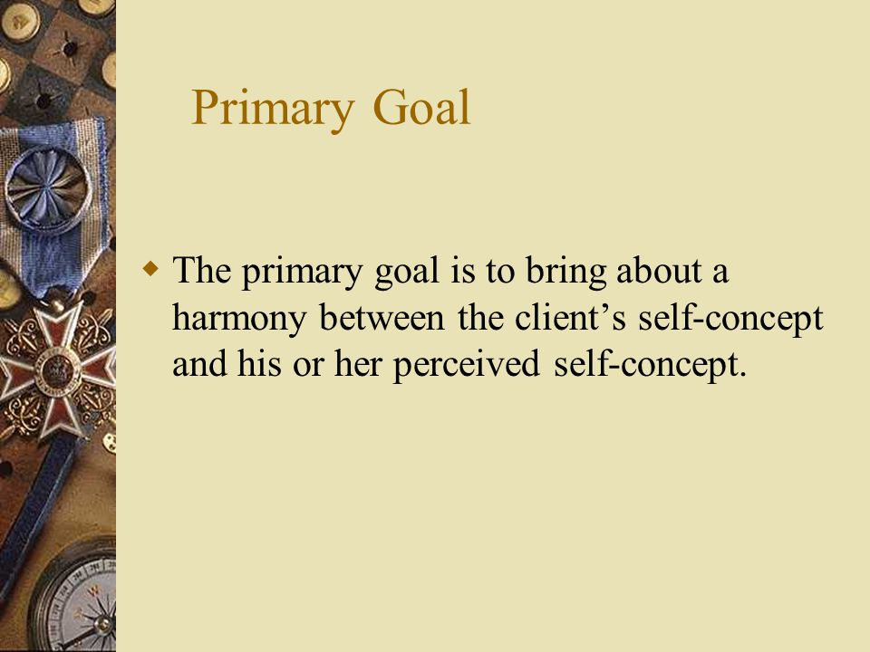 Primary Goal The primary goal is to bring about a harmony between the client's self-concept and his or her perceived self-concept.