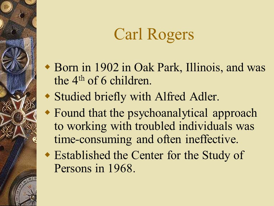 Carl Rogers Born in 1902 in Oak Park, Illinois, and was the 4th of 6 children. Studied briefly with Alfred Adler.