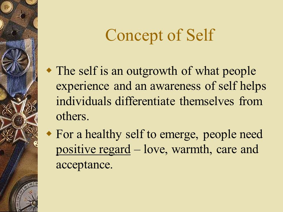 Concept of Self The self is an outgrowth of what people experience and an awareness of self helps individuals differentiate themselves from others.
