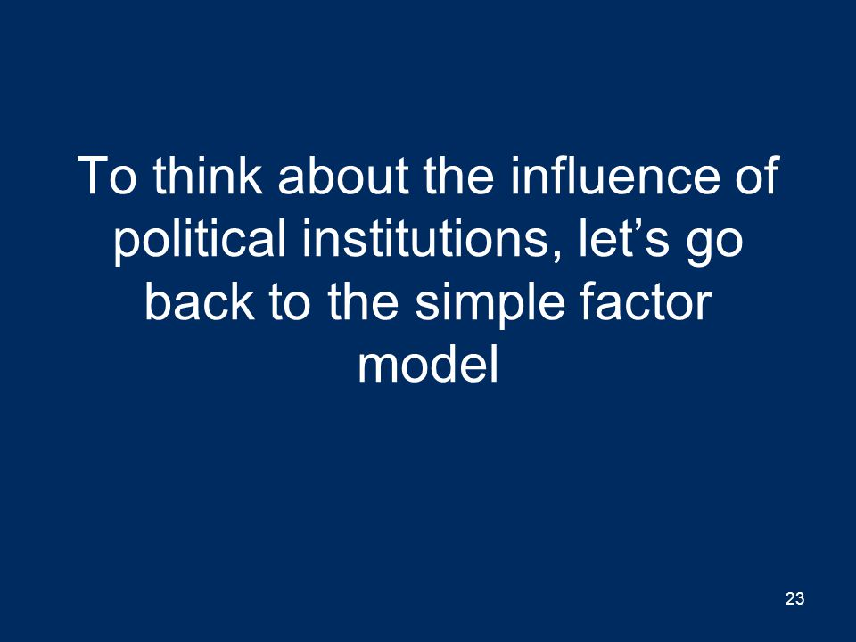 To think about the influence of political institutions, let's go back to the simple factor model