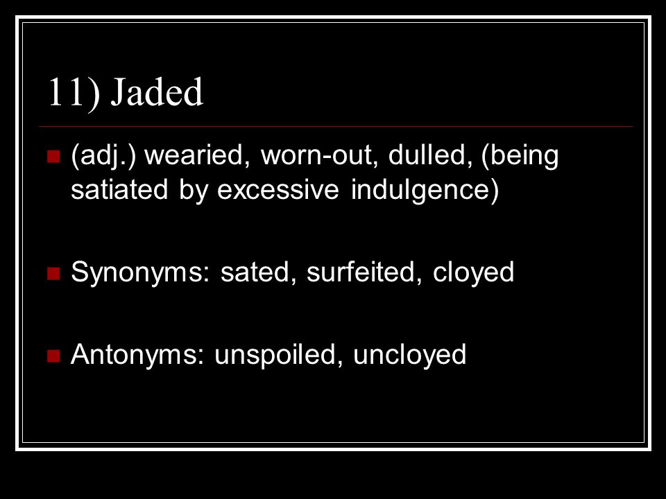 11) Jaded (adj.) wearied, worn-out, dulled, (being satiated by excessive indulgence) Synonyms: sated, surfeited, cloyed.