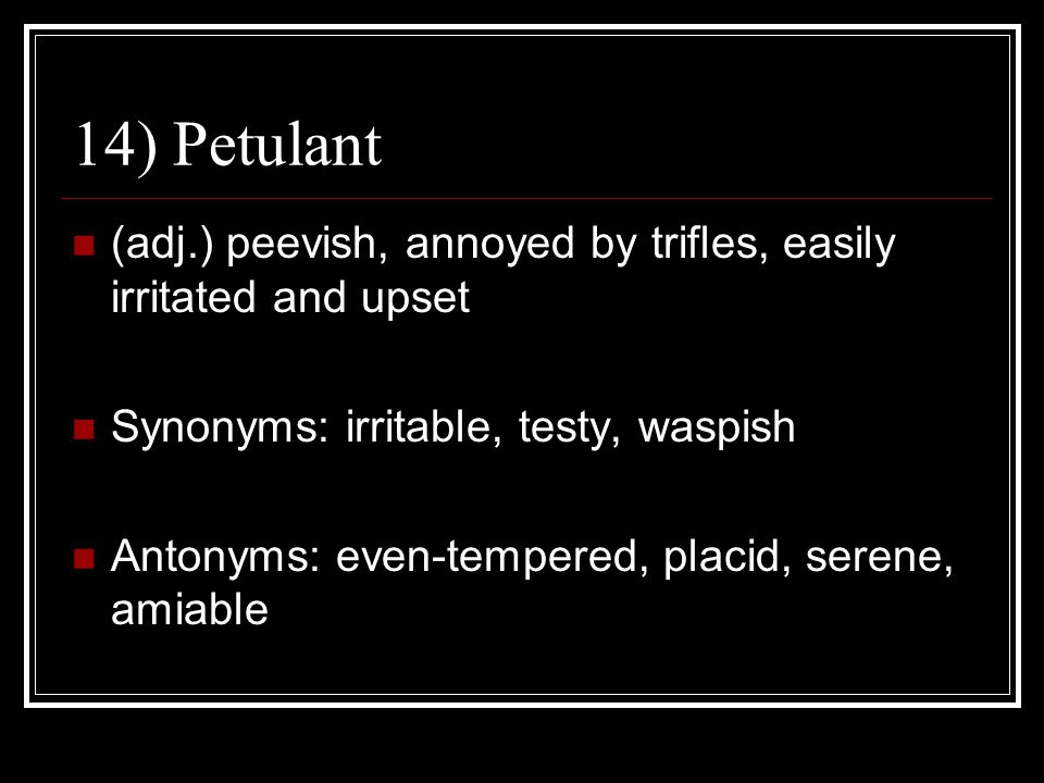 14) Petulant (adj.) peevish, annoyed by trifles, easily irritated and upset. Synonyms: irritable, testy, waspish.