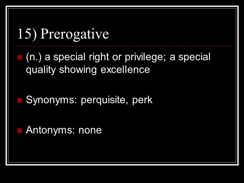 15) Prerogative (n.) a special right or privilege; a special quality showing excellence. Synonyms: perquisite, perk.