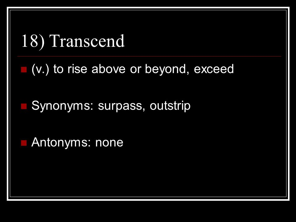 18) Transcend (v.) to rise above or beyond, exceed