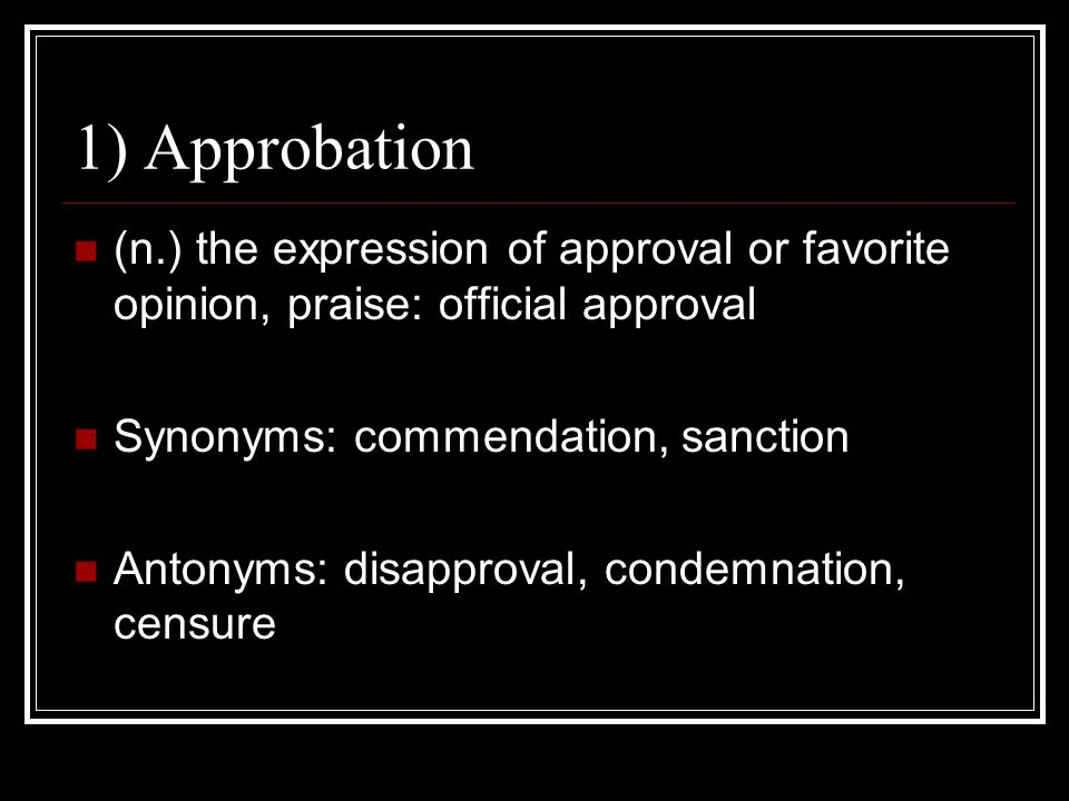 1) Approbation (n.) the expression of approval or favorite opinion, praise: official approval. Synonyms: commendation, sanction.