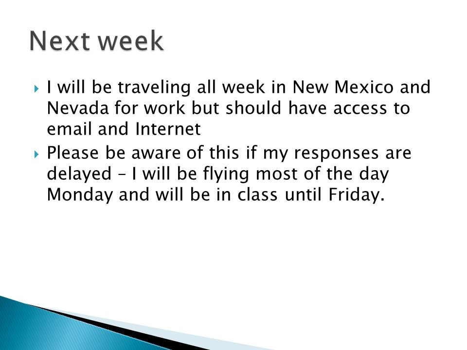 Next week I will be traveling all week in New Mexico and Nevada for work but should have access to email and Internet.