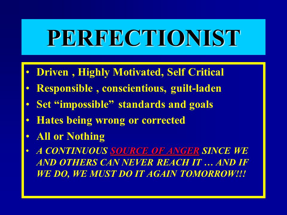 PERFECTIONIST Driven , Highly Motivated, Self Critical