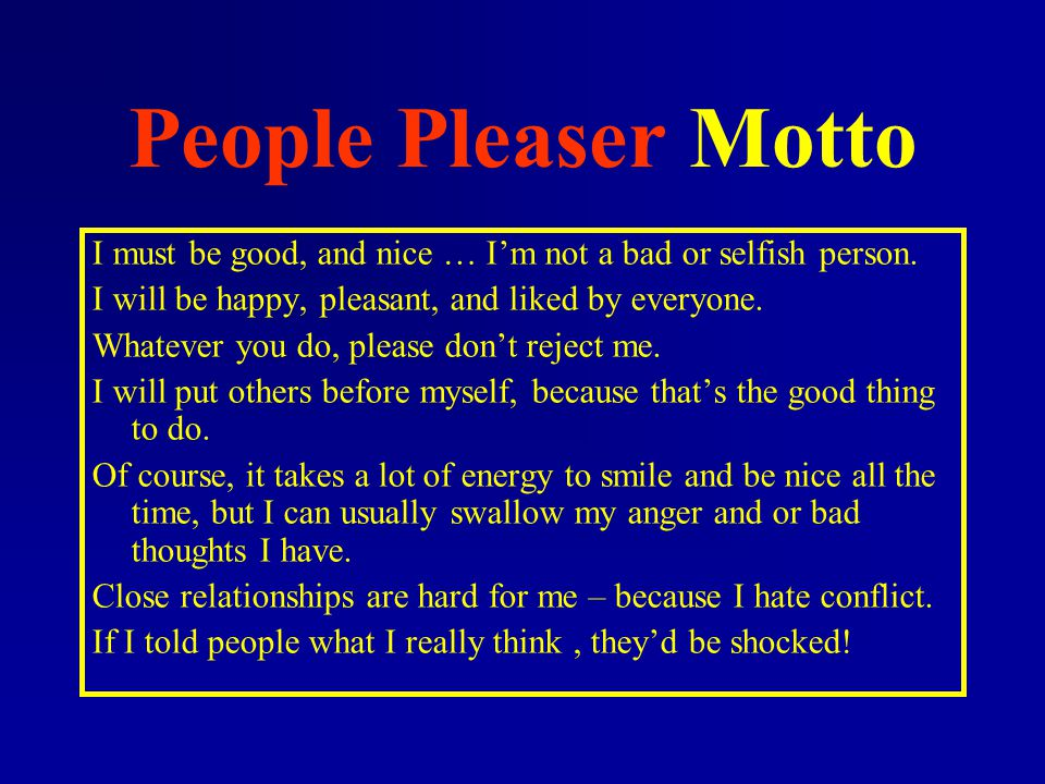 People Pleaser Motto I must be good, and nice … I'm not a bad or selfish person. I will be happy, pleasant, and liked by everyone.
