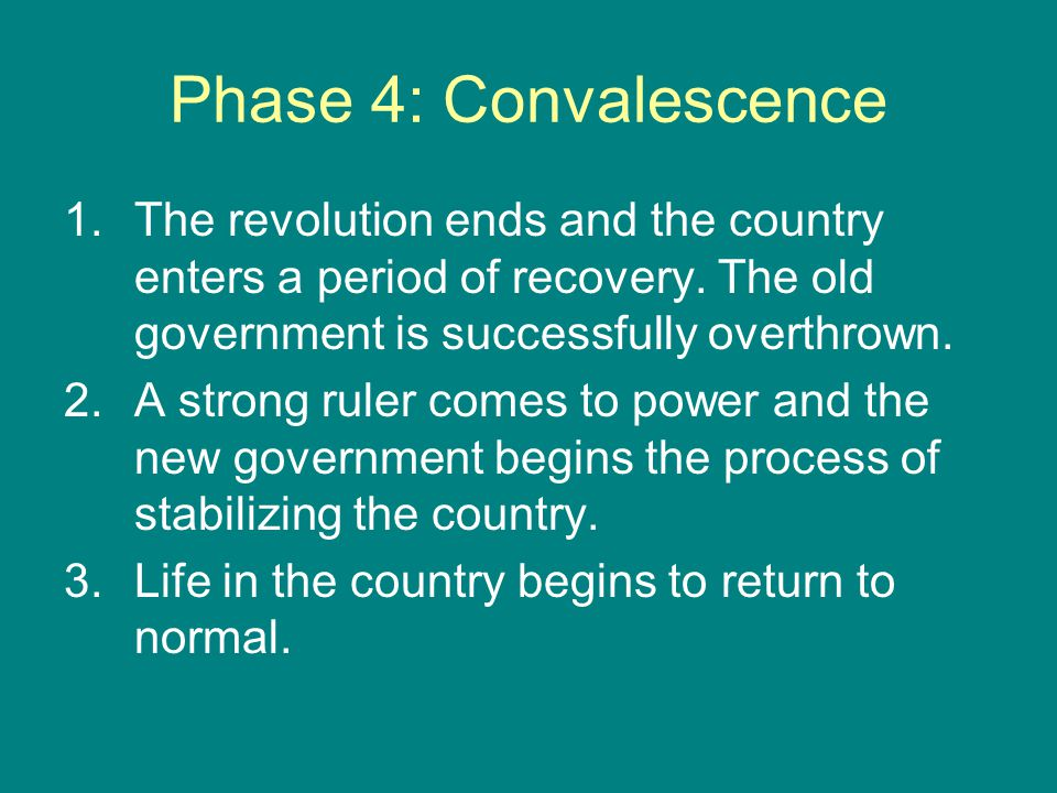 Phase 4: Convalescence The revolution ends and the country enters a period of recovery. The old government is successfully overthrown.