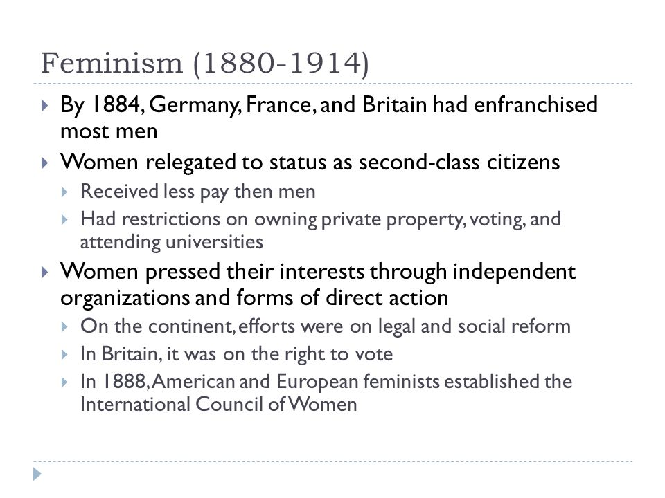 Feminism (1880-1914) By 1884, Germany, France, and Britain had enfranchised most men. Women relegated to status as second-class citizens.