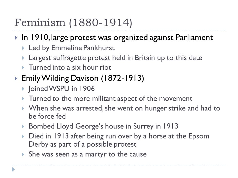 Feminism (1880-1914) In 1910, large protest was organized against Parliament. Led by Emmeline Pankhurst.