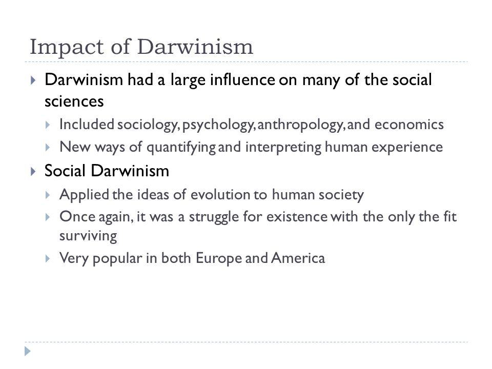 Impact of Darwinism Darwinism had a large influence on many of the social sciences. Included sociology, psychology, anthropology, and economics.