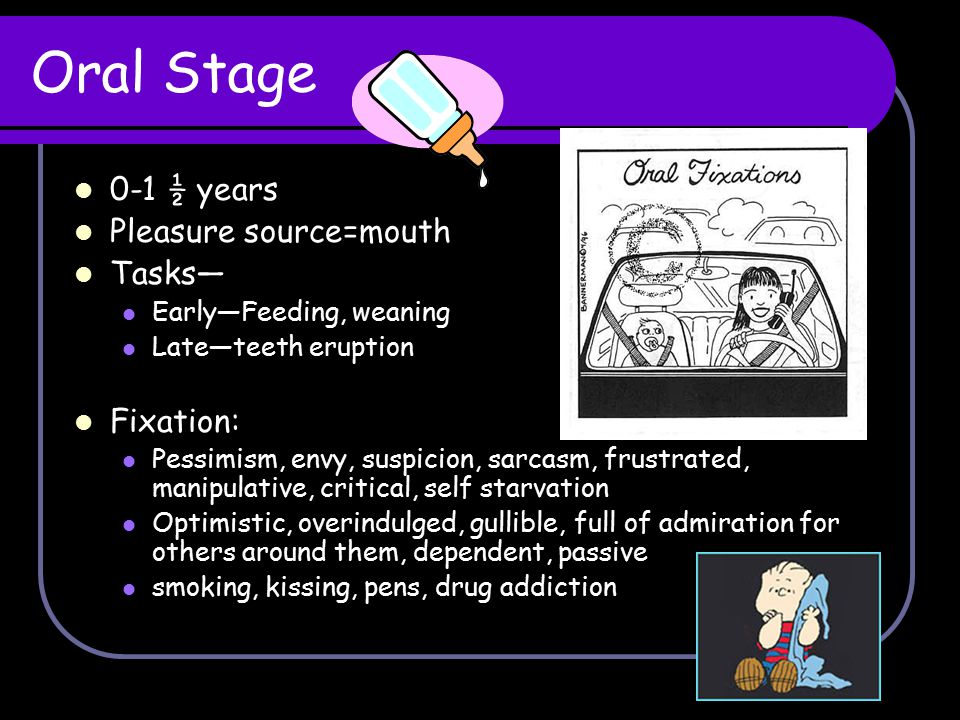 Oral Stage 0-1 ½ years Pleasure source=mouth Tasks— Fixation: