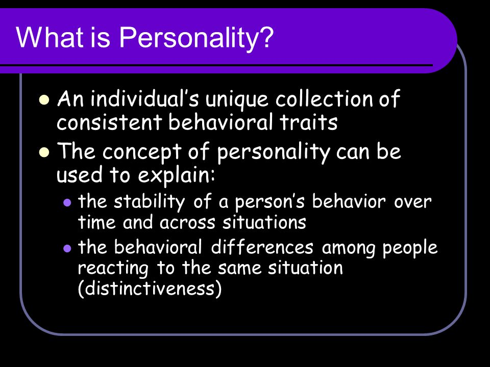What is Personality An individual's unique collection of consistent behavioral traits. The concept of personality can be used to explain:
