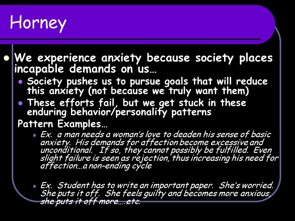 Horney We experience anxiety because society places incapable demands on us…