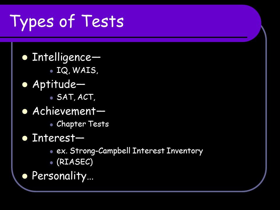 Types of Tests Intelligence— Aptitude— Achievement— Interest—