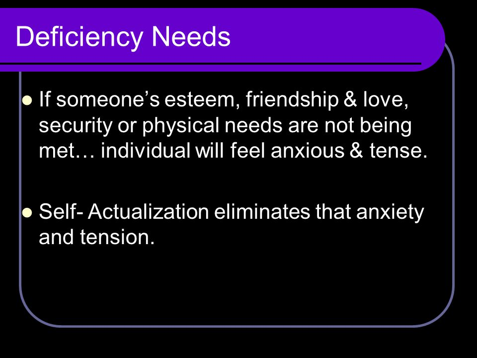 Deficiency Needs If someone's esteem, friendship & love, security or physical needs are not being met… individual will feel anxious & tense.
