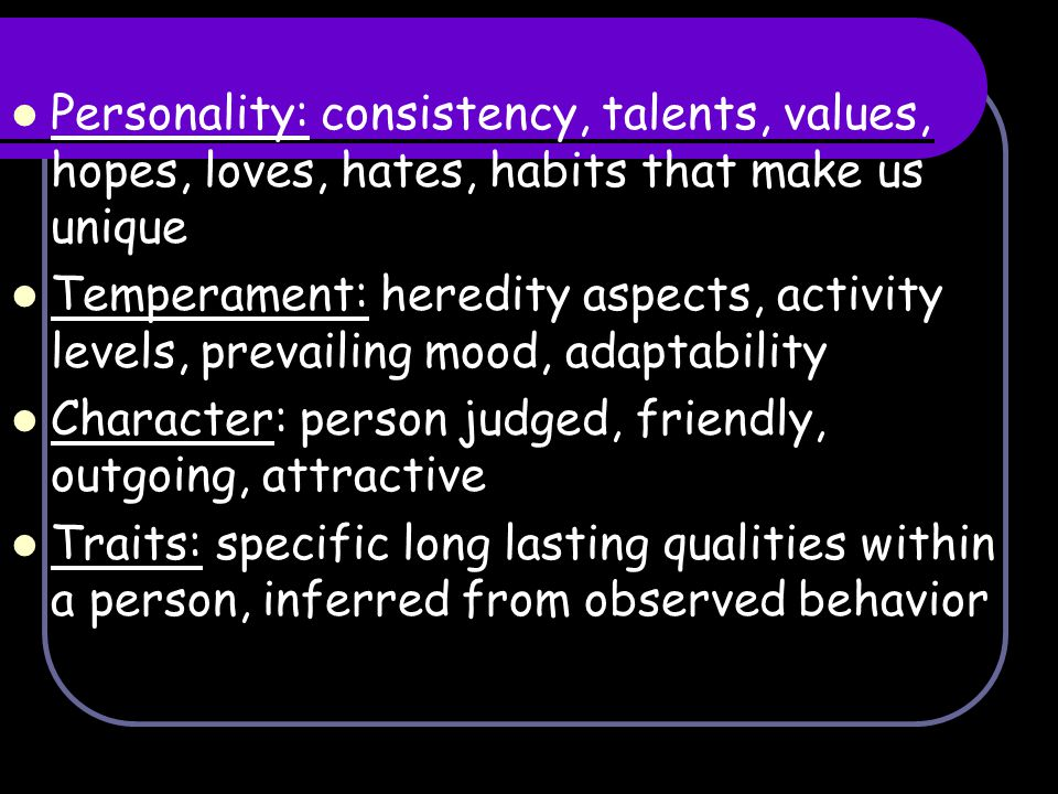 Personality: consistency, talents, values, hopes, loves, hates, habits that make us unique