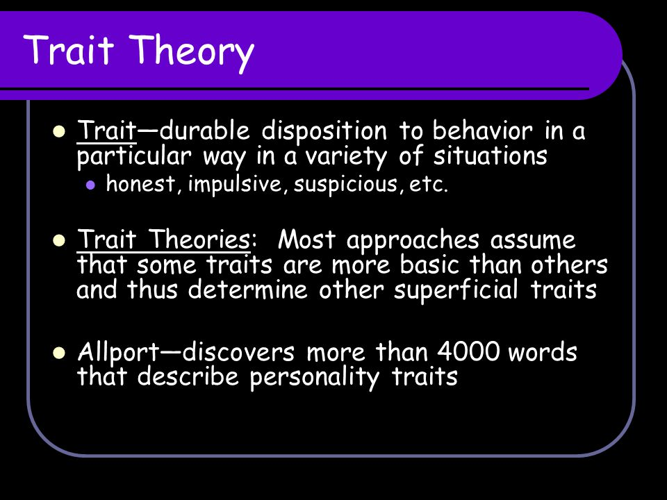 Trait Theory Trait—durable disposition to behavior in a particular way in a variety of situations. honest, impulsive, suspicious, etc.