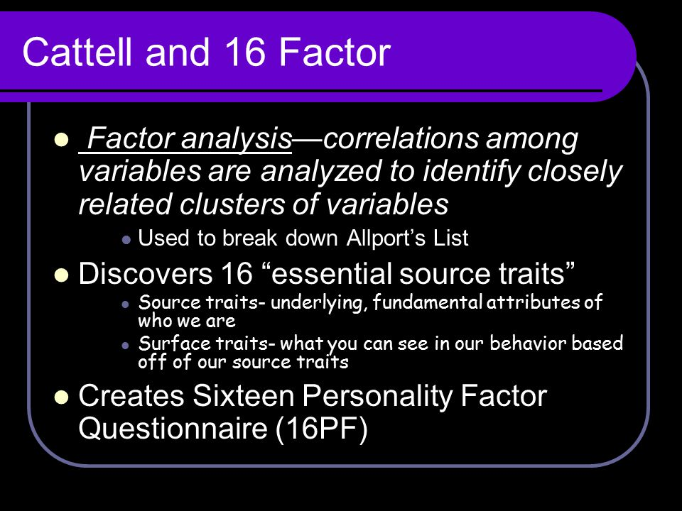 Cattell and 16 Factor Factor analysis—correlations among variables are analyzed to identify closely related clusters of variables.