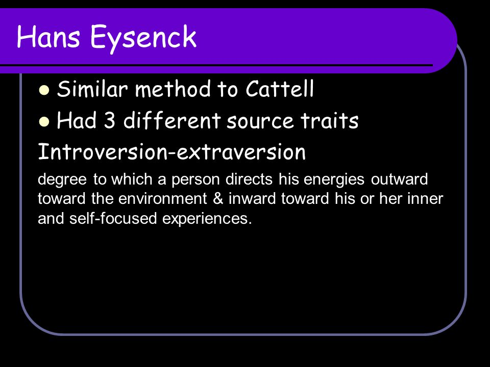 Hans Eysenck Similar method to Cattell Had 3 different source traits