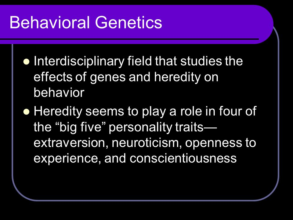 Behavioral Genetics Interdisciplinary field that studies the effects of genes and heredity on behavior.