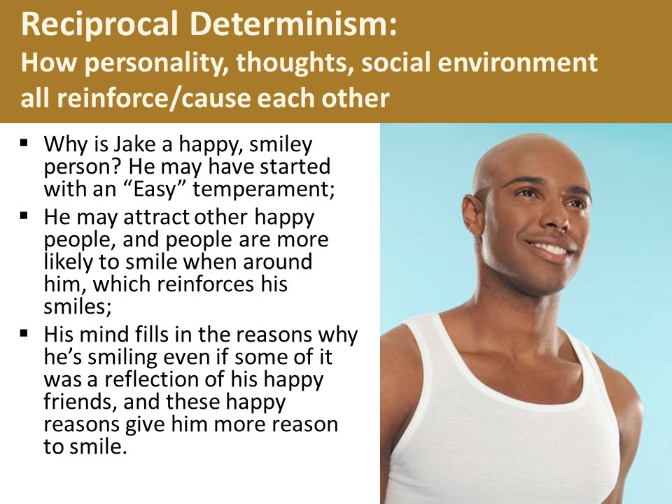 Reciprocal Determinism: How personality, thoughts, social environment all reinforce/cause each other
