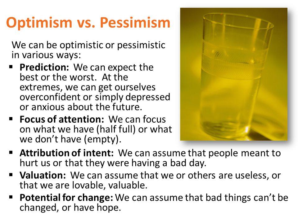 Optimism vs. Pessimism We can be optimistic or pessimistic in various ways: