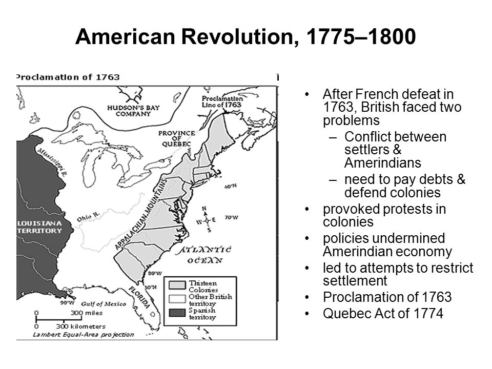 American Revolution, 1775–1800 After French defeat in 1763, British faced two problems. Conflict between settlers & Amerindians.