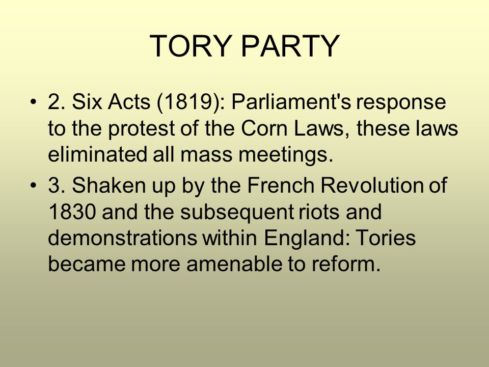 TORY PARTY 2. Six Acts (1819): Parliament s response to the protest of the Corn Laws, these laws eliminated all mass meetings.