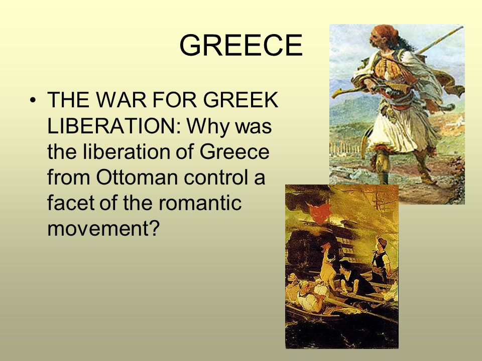 GREECE THE WAR FOR GREEK LIBERATION: Why was the liberation of Greece from Ottoman control a facet of the romantic movement