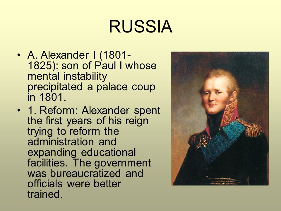 RUSSIA A. Alexander I (1801-1825): son of Paul I whose mental instability precipitated a palace coup in 1801.