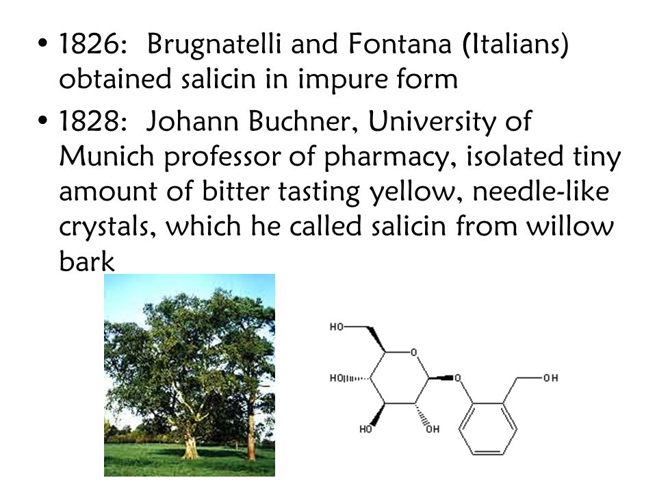 1826: Brugnatelli and Fontana (Italians) obtained salicin in impure form