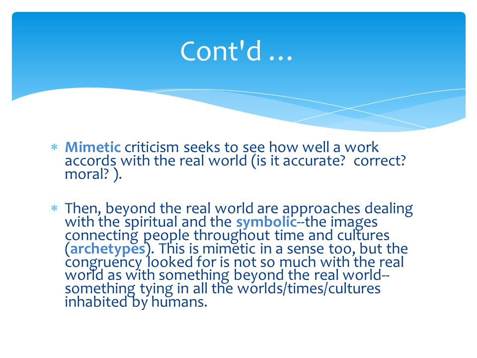 Cont d … Mimetic criticism seeks to see how well a work accords with the real world (is it accurate correct moral ).