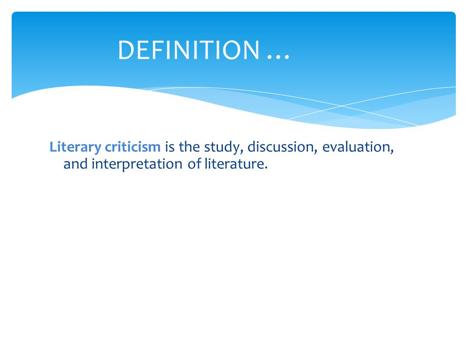 DEFINITION … Literary criticism is the study, discussion, evaluation, and interpretation of literature.