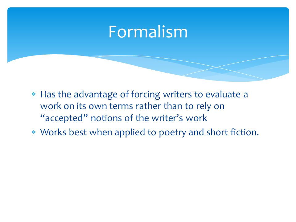 Formalism Has the advantage of forcing writers to evaluate a work on its own terms rather than to rely on accepted notions of the writer's work.