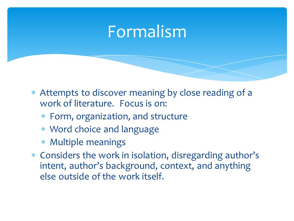 Formalism Attempts to discover meaning by close reading of a work of literature. Focus is on: Form, organization, and structure.