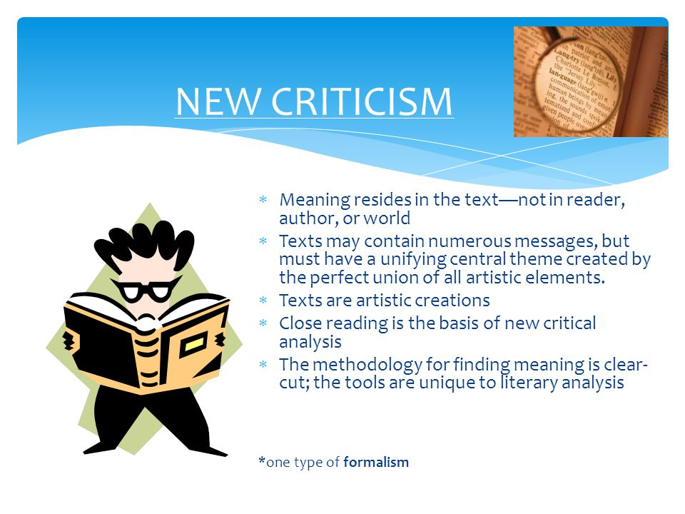NEW CRITICISM Meaning resides in the text—not in reader, author, or world.