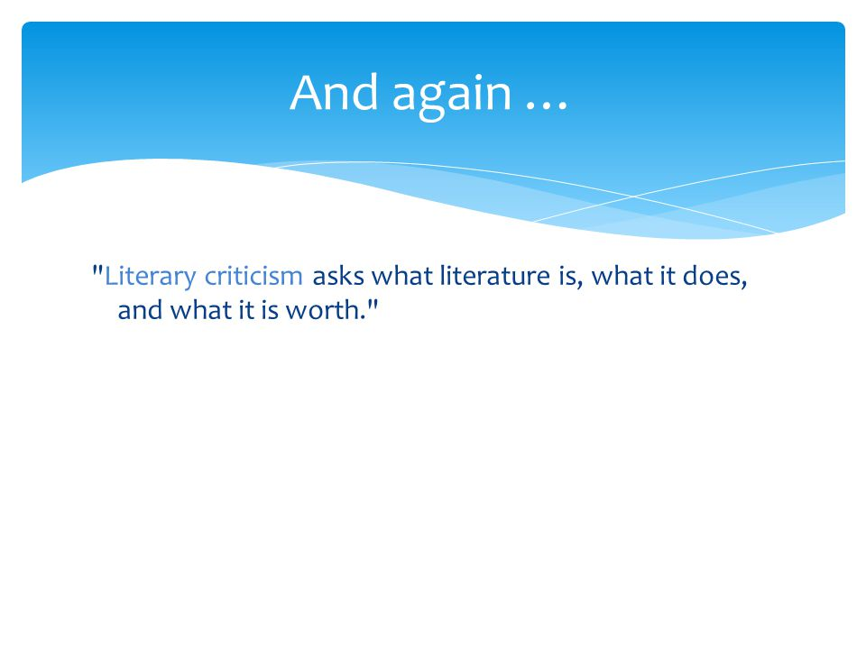 And again … Literary criticism asks what literature is, what it does, and what it is worth.