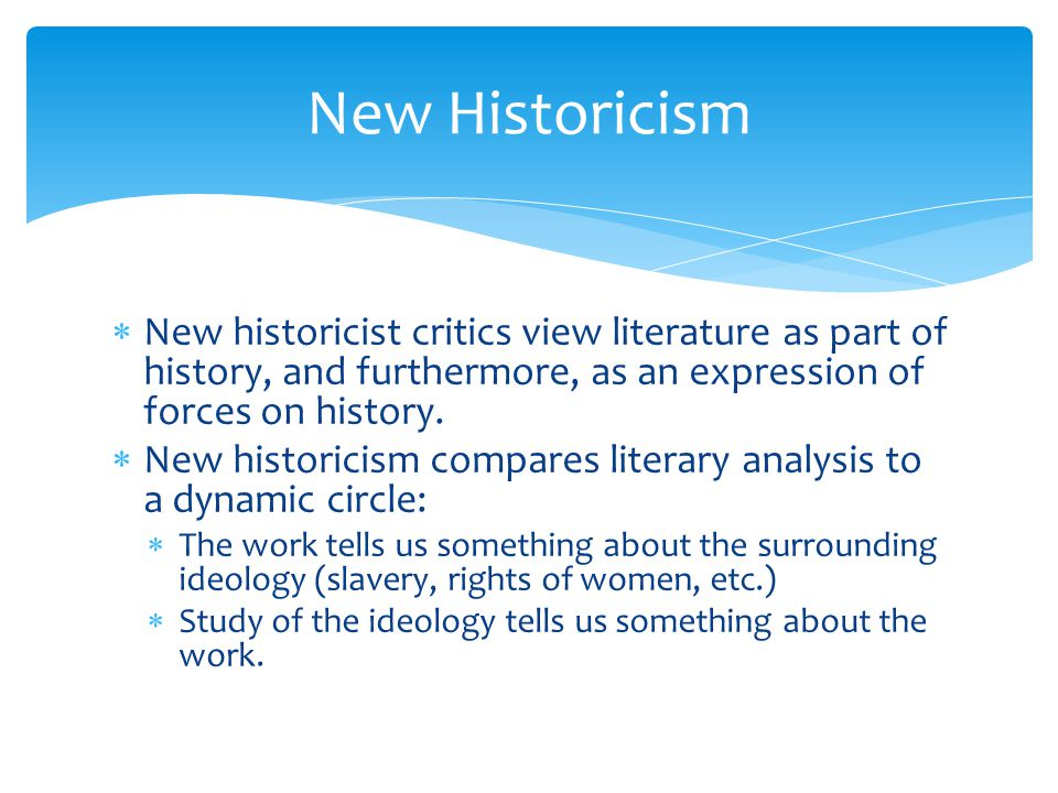 New Historicism New historicist critics view literature as part of history, and furthermore, as an expression of forces on history.