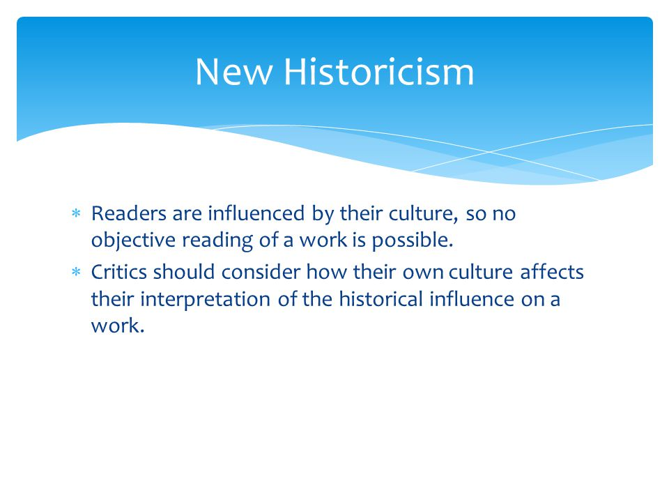 New Historicism Readers are influenced by their culture, so no objective reading of a work is possible.
