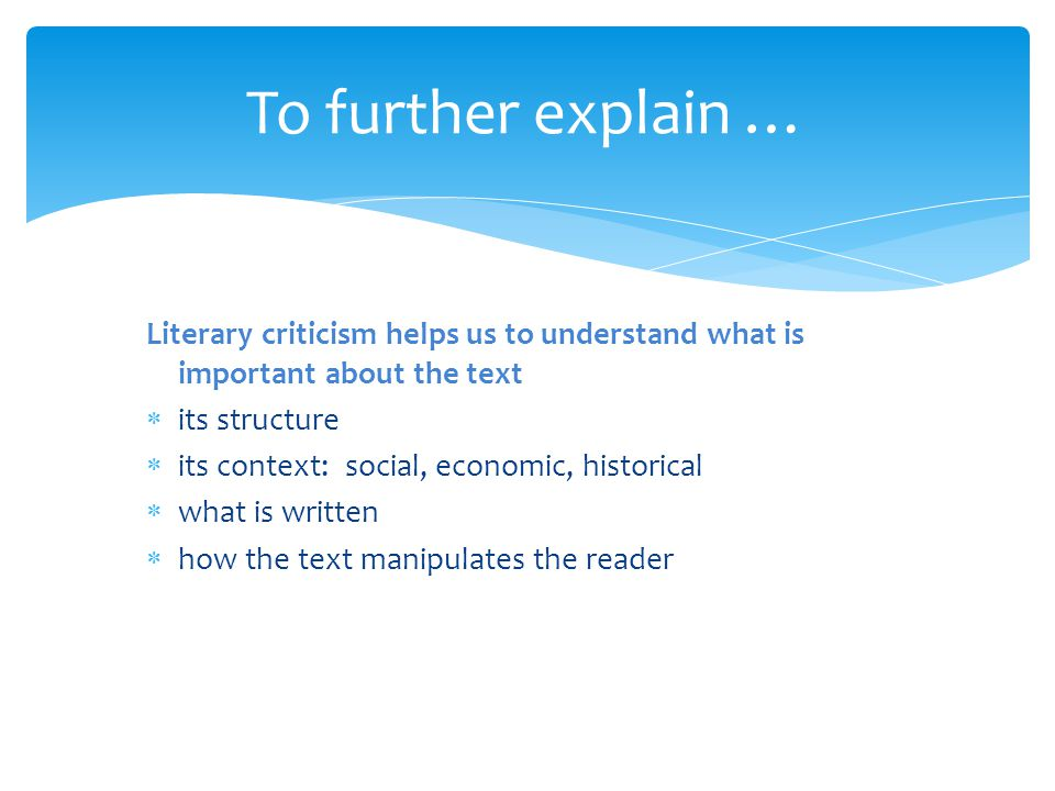 To further explain … Literary criticism helps us to understand what is important about the text. its structure.