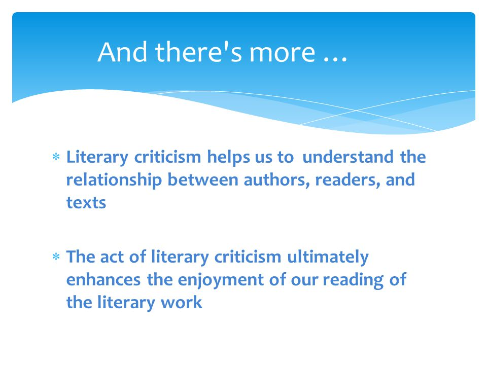 And there s more … Literary criticism helps us to understand the relationship between authors, readers, and texts.