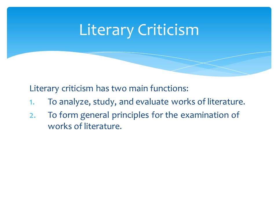 Literary Criticism Literary criticism has two main functions: