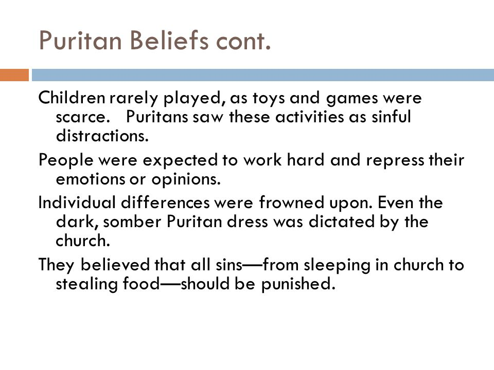 Puritan Beliefs cont. Children rarely played, as toys and games were scarce. Puritans saw these activities as sinful distractions.