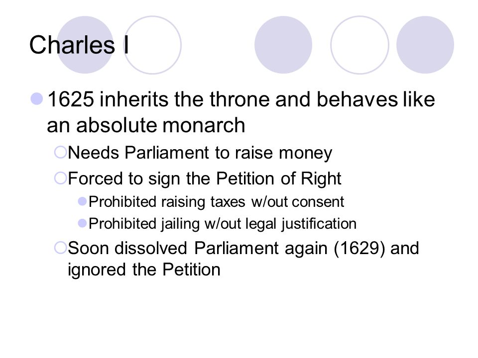 Charles I 1625 inherits the throne and behaves like an absolute monarch. Needs Parliament to raise money.