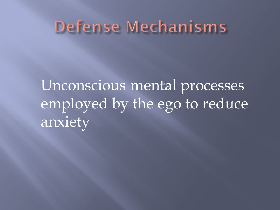 Defense Mechanisms Unconscious mental processes employed by the ego to reduce anxiety.