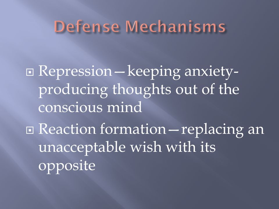 Defense Mechanisms Repression—keeping anxiety-producing thoughts out of the conscious mind.