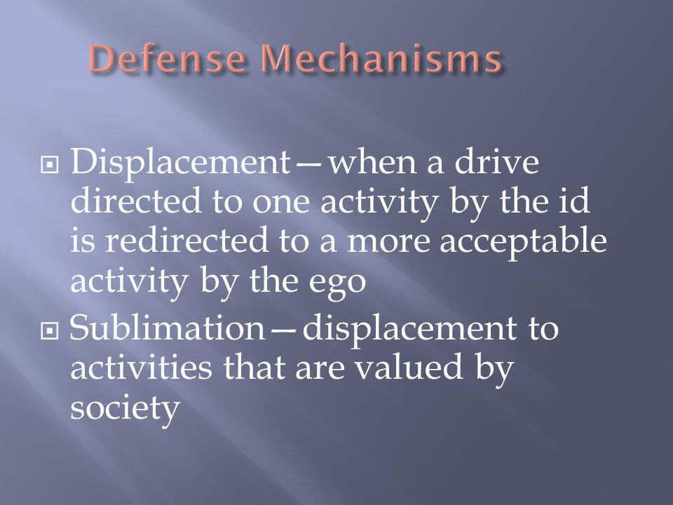 Defense Mechanisms Displacement—when a drive directed to one activity by the id is redirected to a more acceptable activity by the ego.